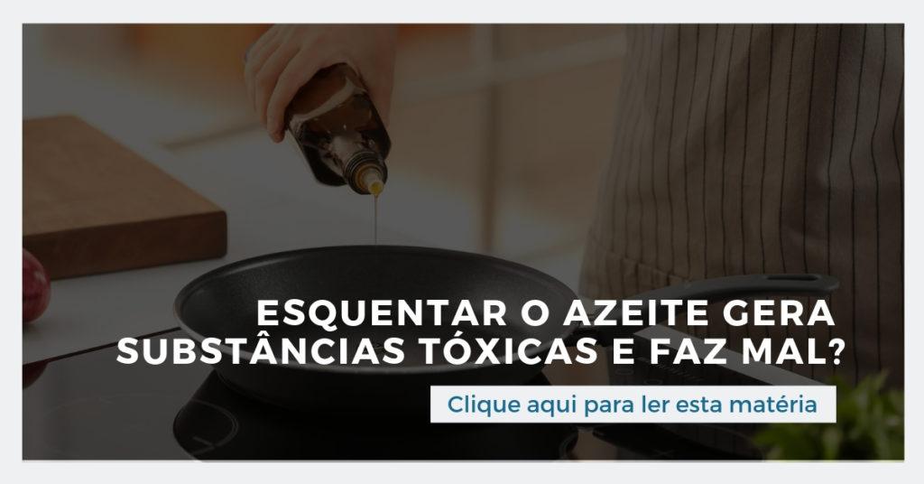 Clique aqui e leia esta matéria: Esquentar o azeite gera substâncias tóxicas e faz mal?