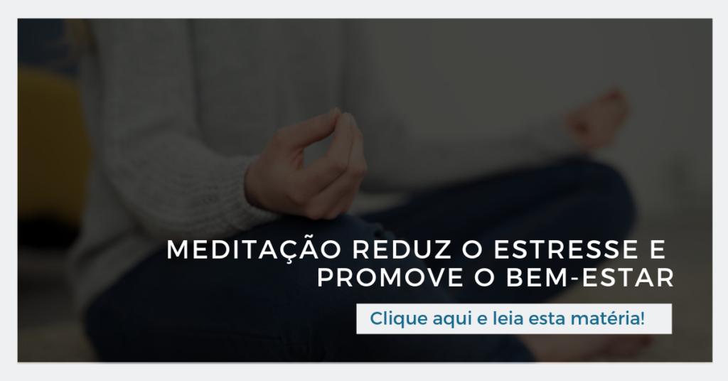 Clique aqui e leia esta matéria: Meditação reduz o estresse e promove o bem-estar